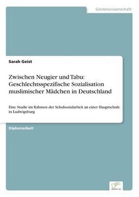 Zwischen Neugier Und Tabu Geschlechtsspezifische Sozialisation Muslimischer Madchen in Deutschland by Sarah Geist