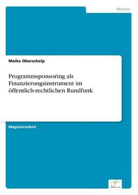Programmsponsoring ALS Finanzierungsinstrument Im Offentlich-Rechtlichen Rundfunk by Maike Oberschelp