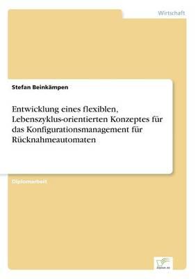 Entwicklung Eines Flexiblen, Lebenszyklus-Orientierten Konzeptes Fur Das Konfigurationsmanagement Fur Rucknahmeautomaten by Stefan Beinkampen