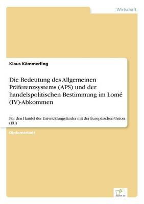 Die Bedeutung Des Allgemeinen Praferenzsystems (APS) Und Der Handelspolitischen Bestimmung Im Lome (IV)-Abkommen by Klaus Kammerling
