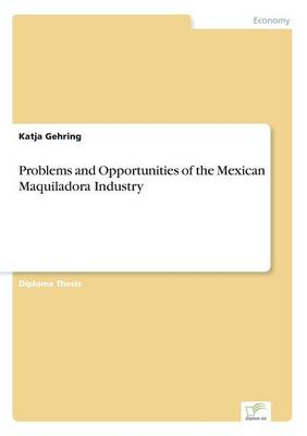 Problems and Opportunities of the Mexican Maquiladora Industry by Katja Gehring