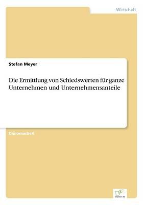 Die Ermittlung Von Schiedswerten Fur Ganze Unternehmen Und Unternehmensanteile by Stefan Meyer