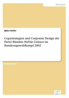 Copystrategien Und Corporate Design Der Partei Bundnis 90/Die Grunen Im Bundestagswahlkampf 2002 by Bjorn Keller
