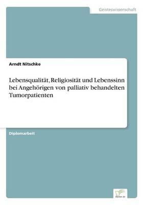 Lebensqualitat, Religiositat Und Lebenssinn Bei Angehorigen Von Palliativ Behandelten Tumorpatienten by Arndt Nitschke