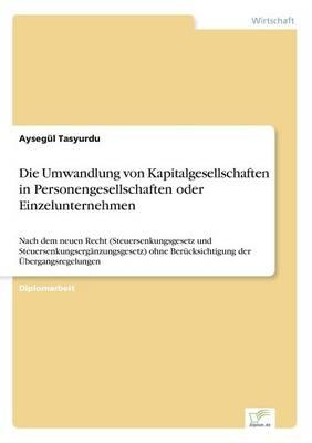 Die Umwandlung Von Kapitalgesellschaften in Personengesellschaften Oder Einzelunternehmen by Aysegul Tasyurdu