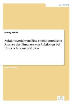 Auktionsverfahren Eine Spieltheoretische Analyse Des Einsatzes Von Auktionen Bei Unternehmensverkaufen by Ronny Schaa