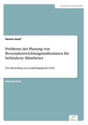 Probleme Der Planung Von Personalentwicklungsmanahmen Fur Behinderte Mitarbeiter by Hanno Josef