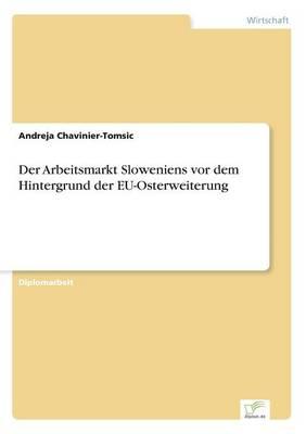 Der Arbeitsmarkt Sloweniens VOR Dem Hintergrund Der Eu-Osterweiterung by Andreja Chavinier-Tomsic