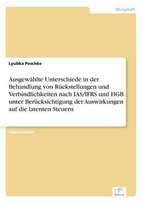 Ausgewahlte Unterschiede in Der Behandlung Von Ruckstellungen Und Verbindlichkeiten Nach IAS/Ifrs Und Hgb Unter Berucksichtigung Der Auswirkungen Auf Die Latenten Steuern by Lyubka Peschke
