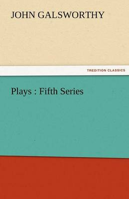 Plays Fifth Series by John, Sir Galsworthy