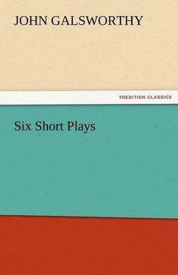 Six Short Plays by John, Sir Galsworthy