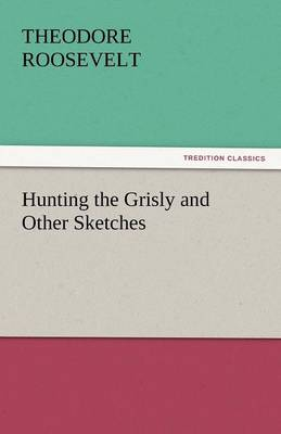 Hunting the Grisly and Other Sketches by Theodore, IV Roosevelt