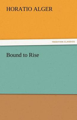 Bound to Rise by Horatio, Jr Alger
