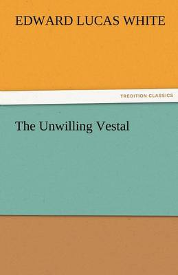 The Unwilling Vestal by Edward Lucas White