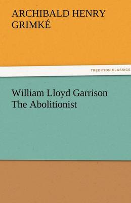 William Lloyd Garrison the Abolitionist by Archibald Henry Grimke