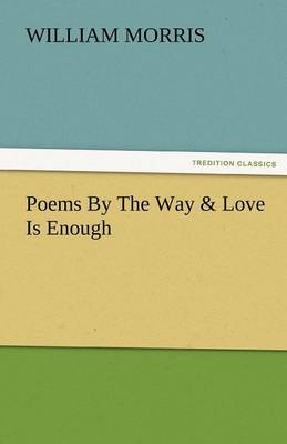 Poems by the Way & Love Is Enough by William Morris