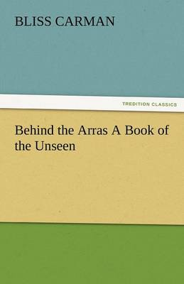 Behind the Arras a Book of the Unseen by Bliss Carman