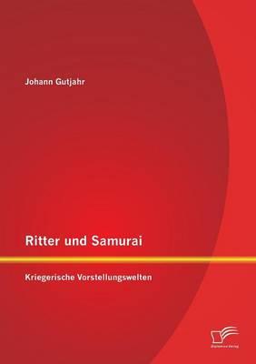 Ritter Und Samurai Kriegerische Vorstellungswelten by Johann Gutjahr