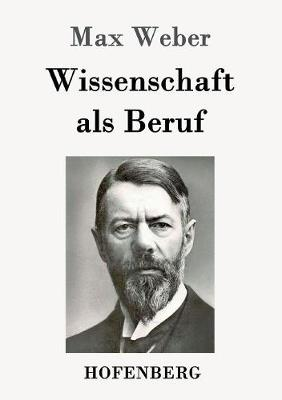 Wissenschaft ALS Beruf by Max (Late of the Universities of Freiburg Heidelburg and Munich) Weber