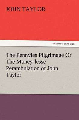 The Pennyles Pilgrimage or the Money-Lesse Perambulation of John Taylor by John (Education Walsall UK) Taylor