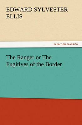The Ranger or the Fugitives of the Border by Edward Sylvester Ellis