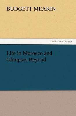 Life in Morocco and Glimpses Beyond by Budgett Meakin