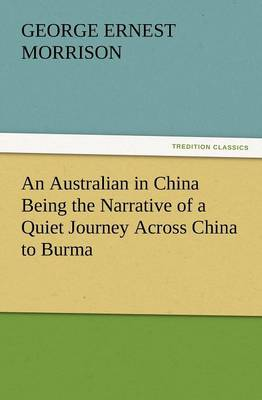 An Australian in China Being the Narrative of a Quiet Journey Across China to Burma by George Ernest Morrison