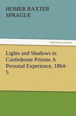 Lights and Shadows in Confederate Prisons a Personal Experience, 1864-5 by Homer Baxter, PhD Sprague