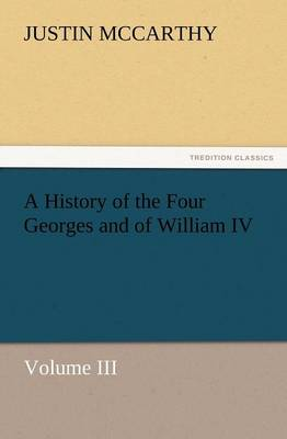 A History of the Four Georges and of William IV, Volume III by Professor of History Justin (University of Louisville) McCarthy