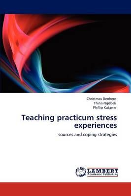 Teaching Practicum Stress Experiences by Christmas Denhere, Thina Ngobeli, Phillip Kutame