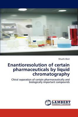 Enantioresolution of Certain Pharmaceuticals by Liquid Chromatography by Shuchi Dixit