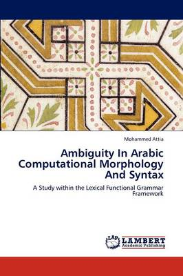 Ambiguity in Arabic Computational Morphology and Syntax by Mohammed Attia