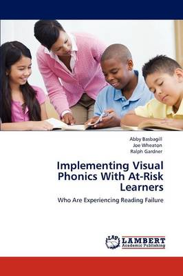 Implementing Visual Phonics with At-Risk Learners by Abby Basbagill, Joe Wheaton, Ralph, Jr. (Ohio State University) Gardner