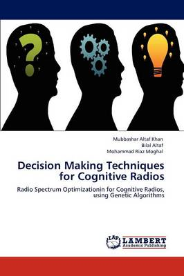 Decision Making Techniques for Cognitive Radios by Mubbashar Altaf Khan, Bilal Altaf, Mohammad Riaz Moghal