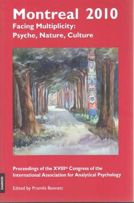 Montreal 2010 Facing Multiplicity: Psyche, Nature, Culture Proceedings of the XVIIIth Congress of the International Association for Analytical Psychology by Pramila Bennett