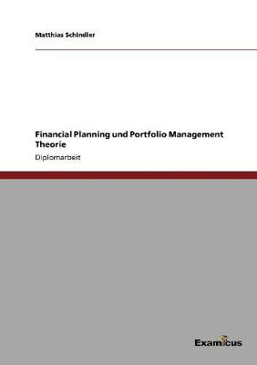 Financial Planning Und Portfolio Management Theorie by Matthias Schindler