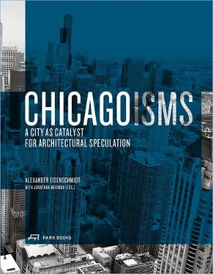 Chicagoisms The City as Catalyst for Architectural Speculation by Alexander Eisenschmidt, Jonathan Mekinda