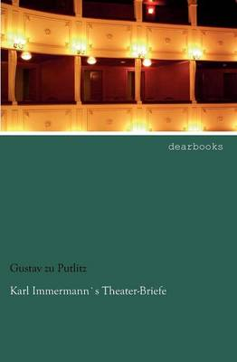 Karl Immermanns Theater-Briefe by Gustav Zu Putlitz