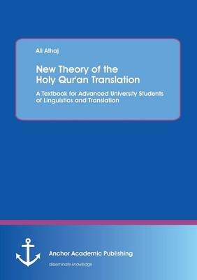 New Theory of the Holy Qur'an Translation. a Textbook for Advanced University Students of Linguistics and Translation by Ali Alhaj
