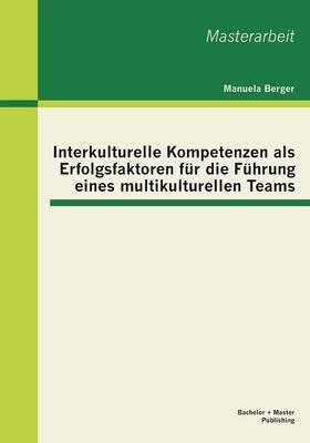 Interkulturelle Kompetenzen ALS Erfolgsfaktoren Fur Die Fuhrung Eines Multikulturellen Teams by Manuela Berger