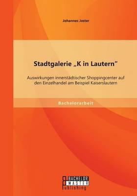 Stadtgalerie K in Lautern Auswirkungen Innerstadtischer Shoppingcenter Auf Den Einzelhandel Am Beispiel Kaiserslautern by Johannes Jester