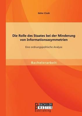 Die Rolle Des Staates Bei Der Minderung Von Informationsasymmetrien Eine Ordnungspolitische Analyse by Guler Cicek