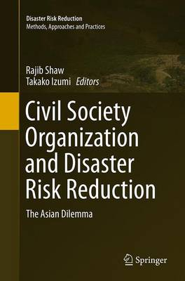 Civil Society Organization and Disaster Risk Reduction The Asian Dilemma by Rajib Shaw