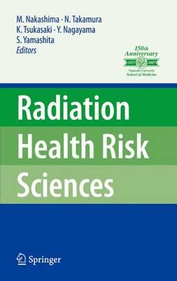 Radiation Health Risk Sciences Proceedings of the First International Symposium of the Nagasaki University Global COE Program Global Strategic Center for Radiation Health Risk Control by Masahiro Nakashima