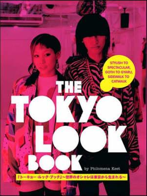 Tokyo Look Book, The: Stylish To Spectacular, Goth To Gyaru, Sidewalk To Catwalk by Philomena Keet, Yuri Manabe