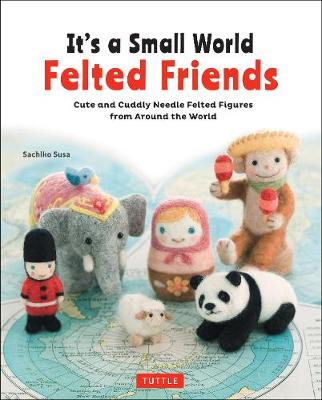 It's a Small World Felted Friends Cute and Cuddly Needle Felted Figures from Around the World by Sachiko Susa