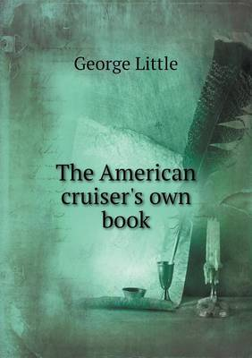 The American Cruiser's Own Book by George Little