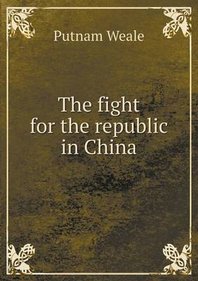 The Fight for the Republic in China by B L Putnam Weale