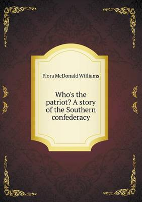 Who's the Patriot? a Story of the Southern Confederacy by Flora McDonald Williams