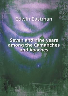 Seven and Nine Years Among the Camanches and Apaches by Edwin Eastman